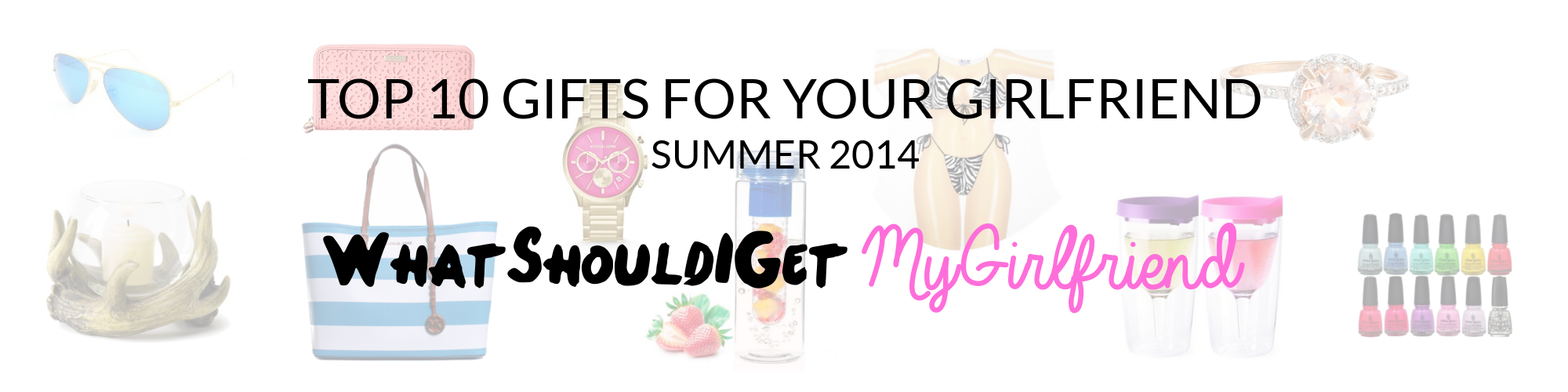 Top Ten Gifts for Your Girlfriend – Summer 2014 Edition